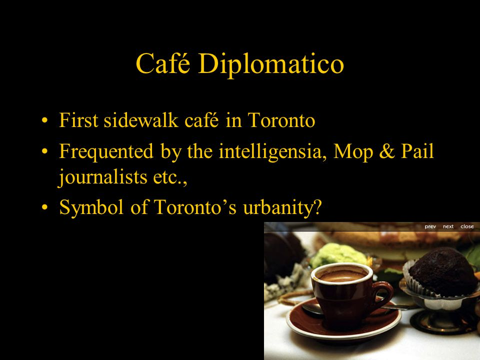 Café Diplomatico First sidewalk café in Toronto Frequented by the intelligensia, Mop & Pail journalists etc., Symbol of Toronto's urbanity