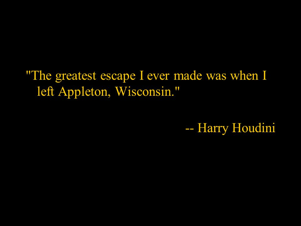 The greatest escape I ever made was when I left Appleton, Wisconsin. -- Harry Houdini