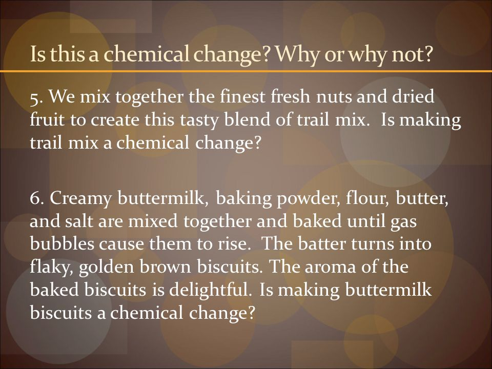 Is this a chemical change? Why or why not? 5. We mix together the finest fresh nuts and dried fruit to create this tasty blend of trail mix. Is making