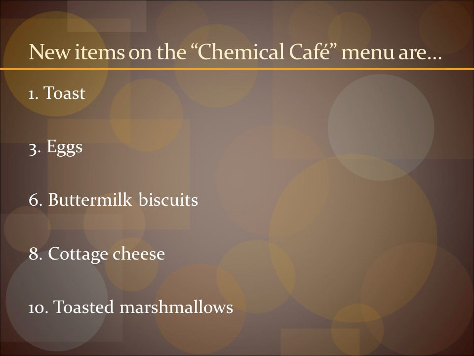 """New items on the """"Chemical Café"""" menu are… 1. Toast 3. Eggs 6. Buttermilk biscuits 8. Cottage cheese 10. Toasted marshmallows"""