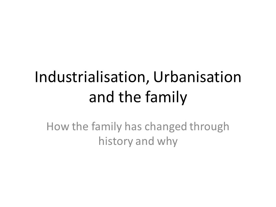 Industrialisation, Urbanisation and the family How the family has changed through history and why