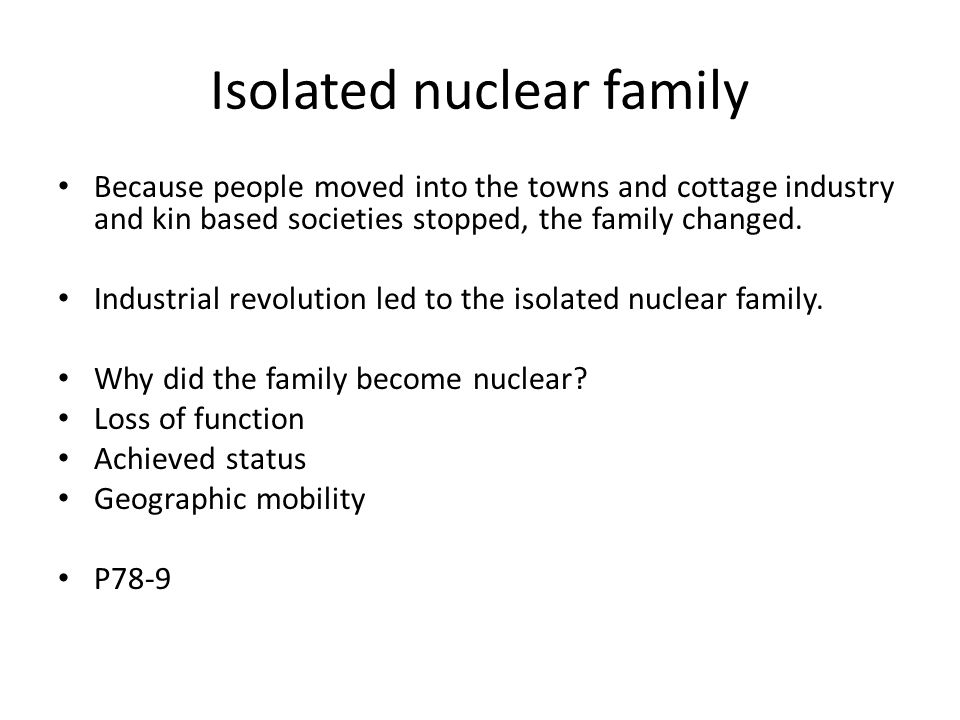 Isolated nuclear family Because people moved into the towns and cottage industry and kin based societies stopped, the family changed.