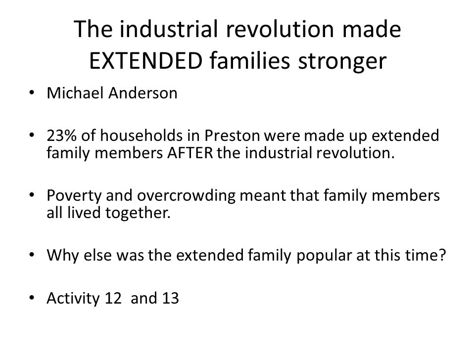 The industrial revolution made EXTENDED families stronger Michael Anderson 23% of households in Preston were made up extended family members AFTER the