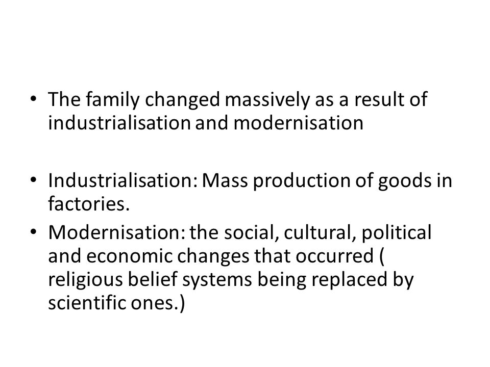 The family changed massively as a result of industrialisation and modernisation Industrialisation: Mass production of goods in factories.