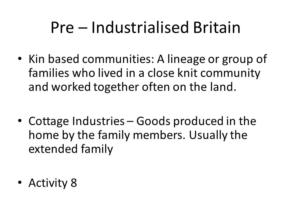 Pre – Industrialised Britain Kin based communities: A lineage or group of families who lived in a close knit community and worked together often on the land.
