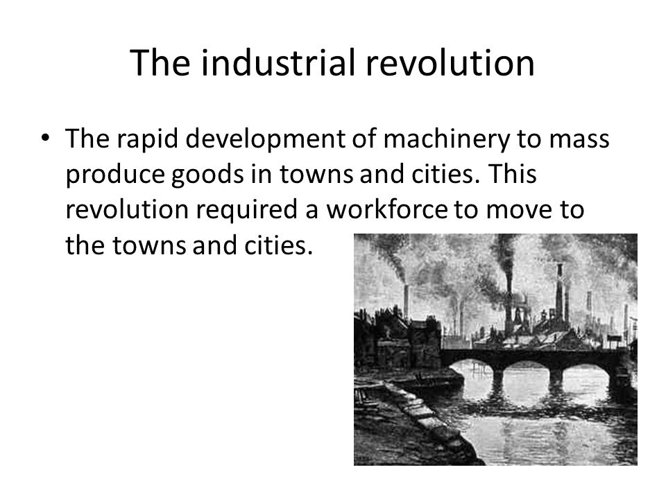 The industrial revolution The rapid development of machinery to mass produce goods in towns and cities. This revolution required a workforce to move t
