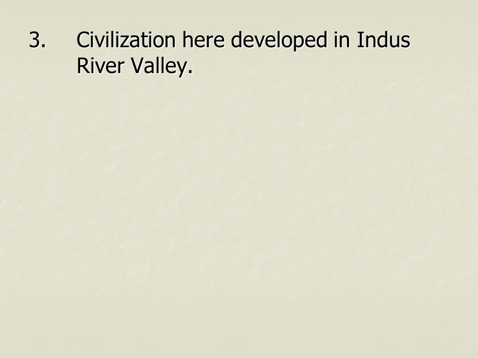 3.Civilization here developed in Indus River Valley.