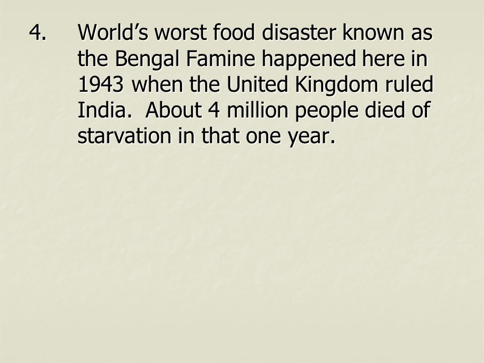 4.World's worst food disaster known as the Bengal Famine happened here in 1943 when the United Kingdom ruled India. About 4 million people died of sta
