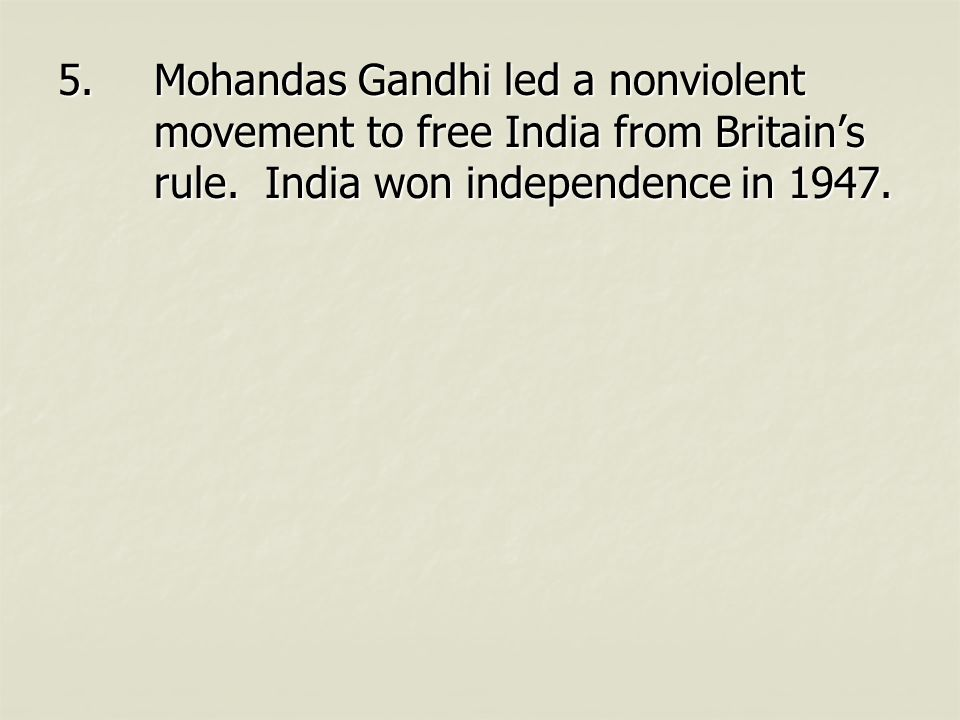 5.Mohandas Gandhi led a nonviolent movement to free India from Britain's rule.