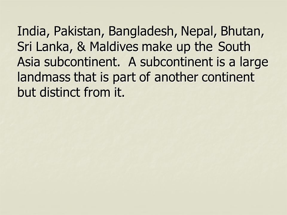 India, Pakistan, Bangladesh, Nepal, Bhutan, Sri Lanka, & Maldives make up the South Asia subcontinent.