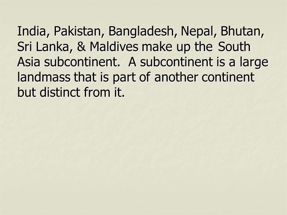 India, Pakistan, Bangladesh, Nepal, Bhutan, Sri Lanka, & Maldives make up the South Asia subcontinent. A subcontinent is a large landmass that is part