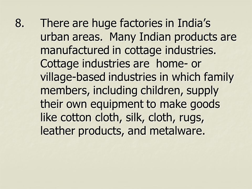 8.There are huge factories in India's urban areas. Many Indian products are manufactured in cottage industries. Cottage industries are home- or villag