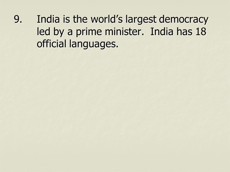 9.India is the world's largest democracy led by a prime minister. India has 18 official languages.