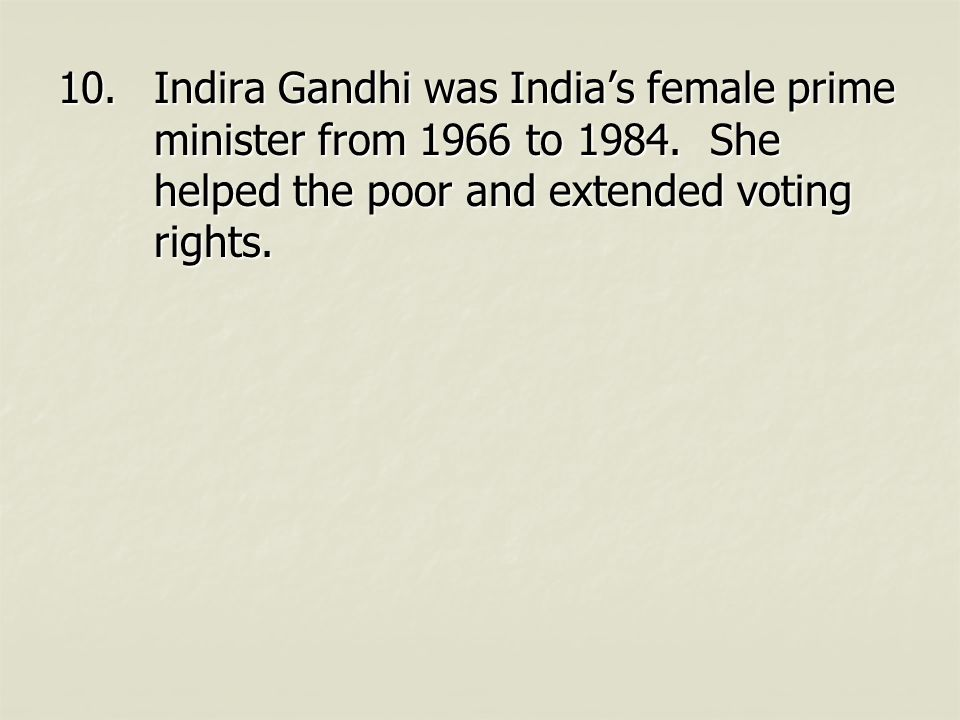 10.Indira Gandhi was India's female prime minister from 1966 to 1984. She helped the poor and extended voting rights.