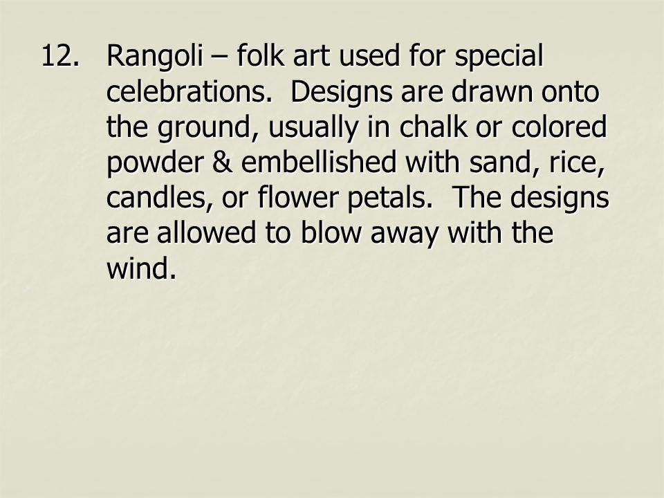 12.Rangoli – folk art used for special celebrations. Designs are drawn onto the ground, usually in chalk or colored powder & embellished with sand, ri