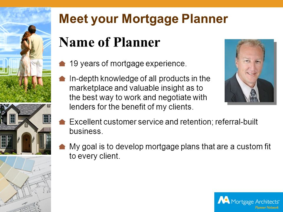 Meet your Mortgage Planner Name of Planner 19 years of mortgage experience. In-depth knowledge of all products in the marketplace and valuable insight