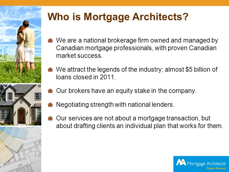 Who is Mortgage Architects? We are a national brokerage firm owned and managed by Canadian mortgage professionals, with proven Canadian market success