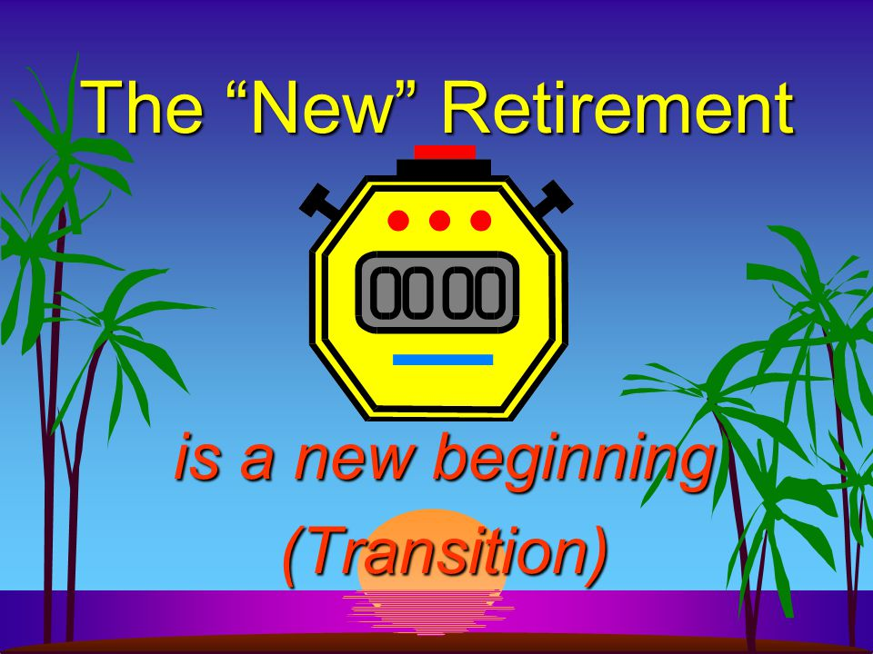 The New Retirement is a new beginning (Transition)