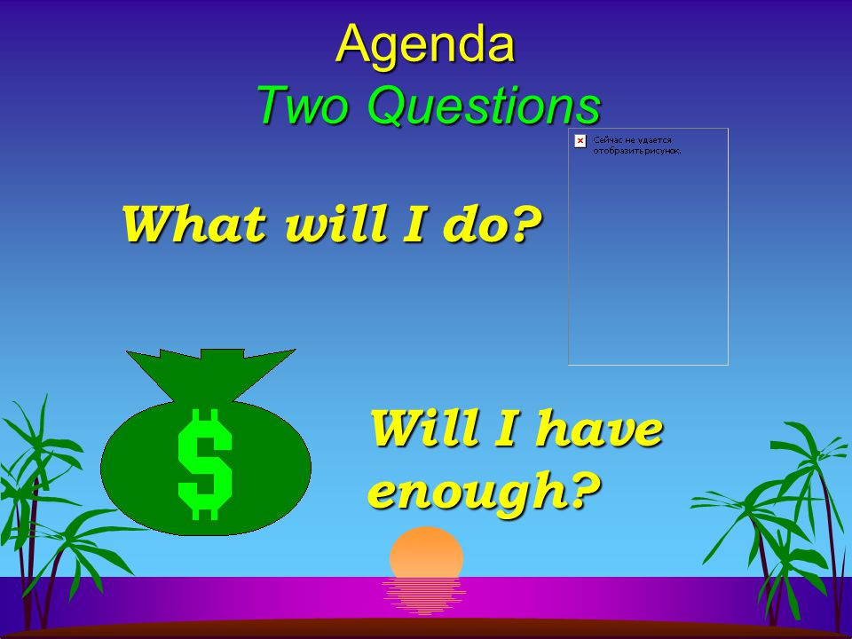 Agenda Two Questions What will I do Will I have enough
