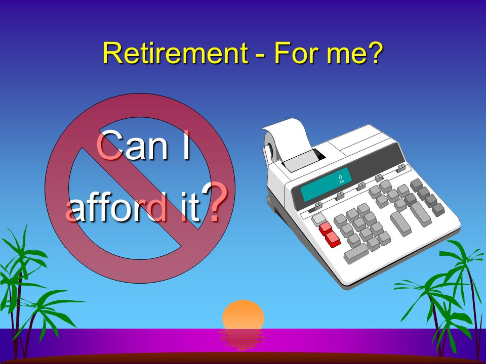 Retirement - For me Can I afford it Can I afford it