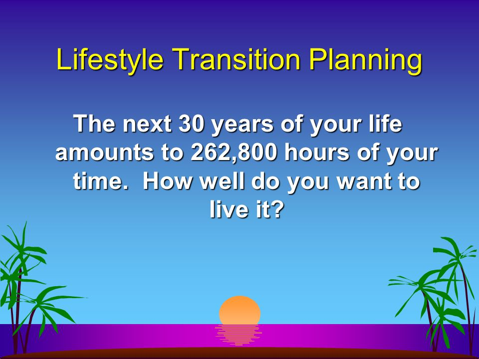 Lifestyle Transition Planning The next 30 years of your life amounts to 262,800 hours of your time.