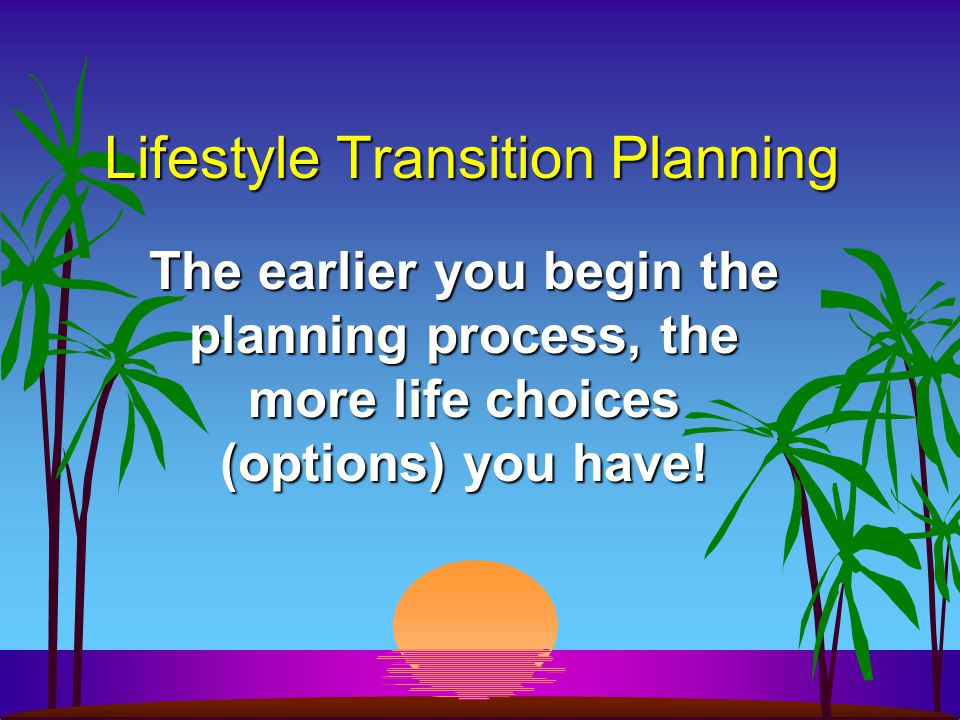 Lifestyle Transition Planning The earlier you begin the planning process, the more life choices (options) you have!