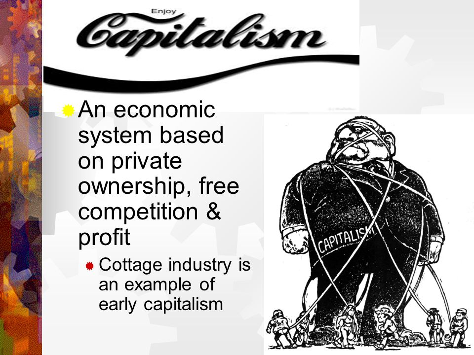  An economic system based on private ownership, free competition & profit  Cottage industry is an example of early capitalism