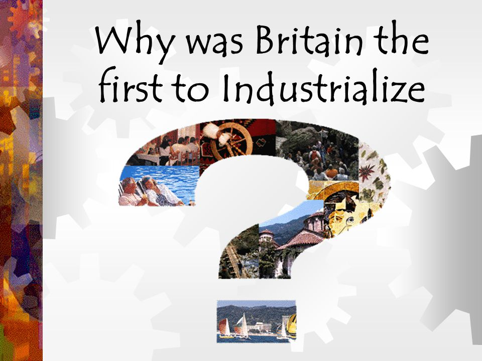 Why was Britain the first to Industrialize