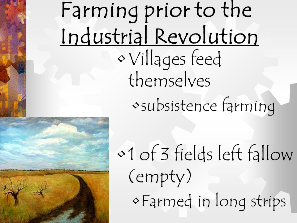 Villages feed themselves subsistence farming 1 of 3 fields left fallow (empty) Farmed in long strips Farming prior to the Industrial Revolution