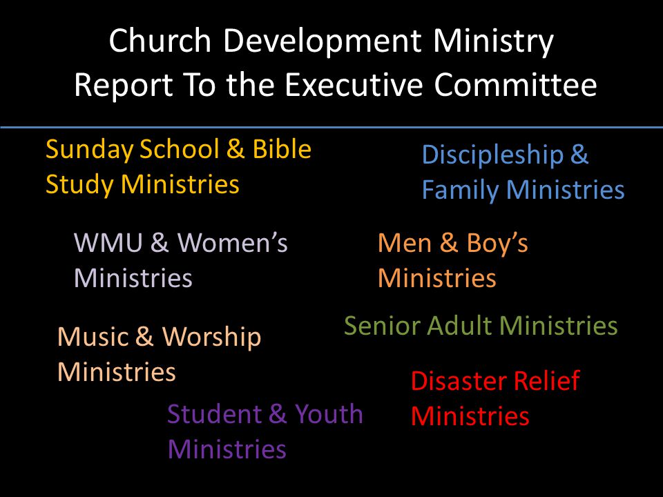 Church Development Ministry Report To the Executive Committee Discipleship & Family Ministries Sunday School & Bible Study Ministries WMU & Women's Ministries Senior Adult Ministries Music & Worship Ministries Men & Boy's Ministries Student & Youth Ministries Disaster Relief Ministries