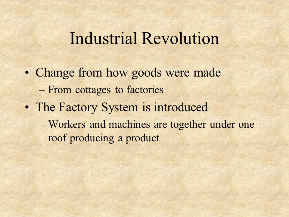 Industrial Revolution Change from how goods were made –From cottages to factories The Factory System is introduced –Workers and machines are together under one roof producing a product