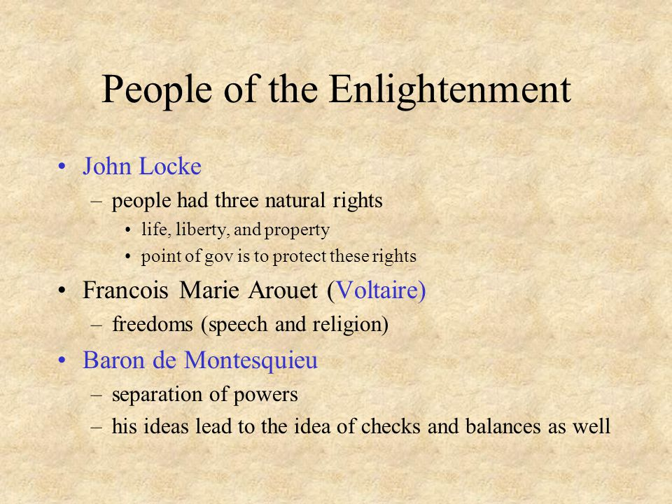 People of the Enlightenment John Locke –people had three natural rights life, liberty, and property point of gov is to protect these rights Francois Marie Arouet (Voltaire) –freedoms (speech and religion) Baron de Montesquieu –separation of powers –his ideas lead to the idea of checks and balances as well