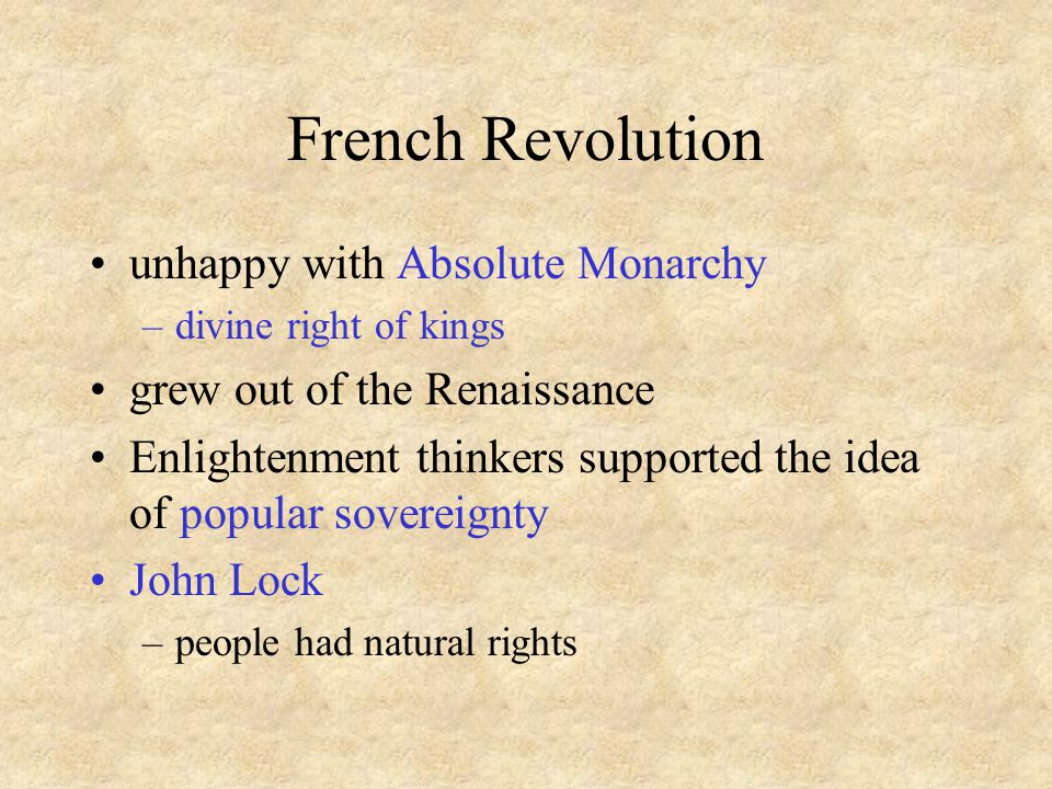 French Revolution unhappy with Absolute Monarchy –divine right of kings grew out of the Renaissance Enlightenment thinkers supported the idea of popular sovereignty John Lock –people had natural rights