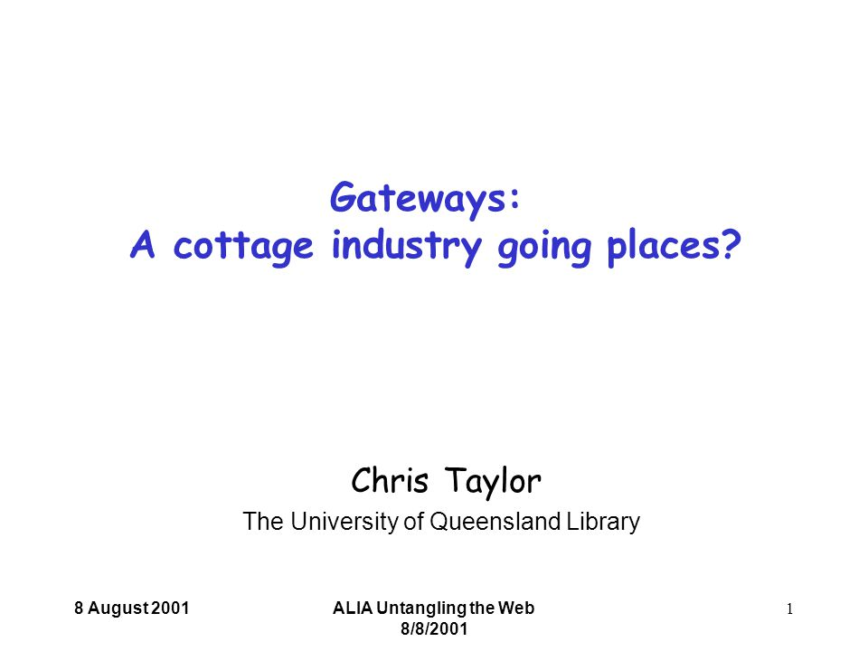 8 August 2001ALIA Untangling the Web 8/8/2001 1 Chris Taylor The University of Queensland Library Gateways: A cottage industry going places