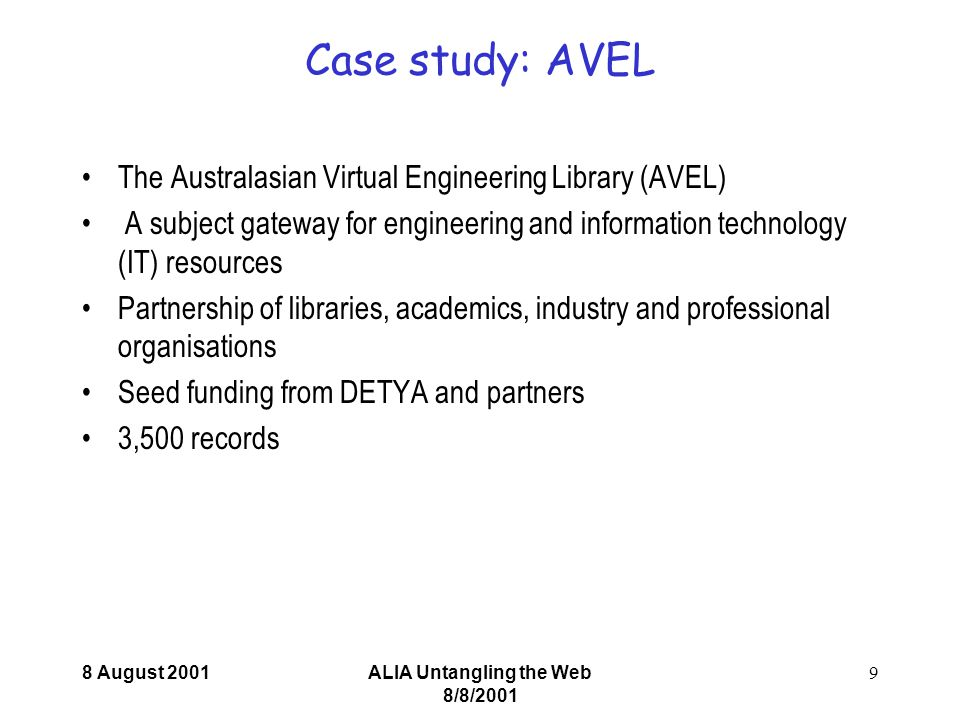 8 August 2001ALIA Untangling the Web 8/8/2001 9 Case study: AVEL The Australasian Virtual Engineering Library (AVEL) A subject gateway for engineering and information technology (IT) resources Partnership of libraries, academics, industry and professional organisations Seed funding from DETYA and partners 3,500 records