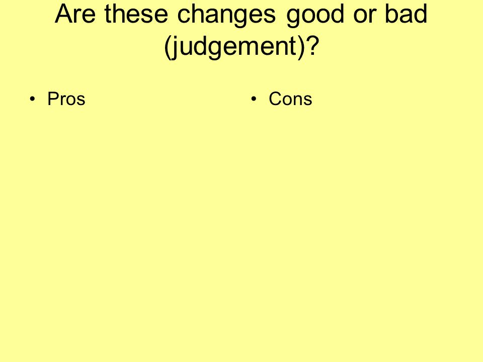 Are these changes good or bad (judgement)? ProsCons