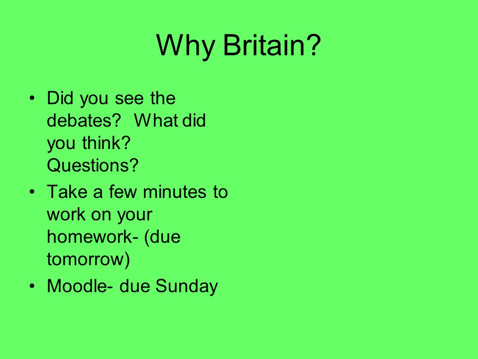 Why Britain? Did you see the debates? What did you think? Questions? Take a few minutes to work on your homework- (due tomorrow) Moodle- due Sunday