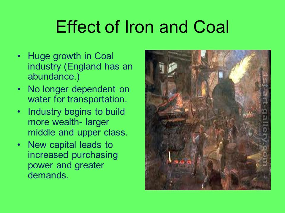 Effect of Iron and Coal Huge growth in Coal industry (England has an abundance.) No longer dependent on water for transportation. Industry begins to b
