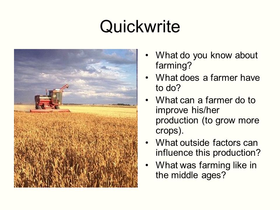 Quickwrite What do you know about farming? What does a farmer have to do? What can a farmer do to improve his/her production (to grow more crops). Wha