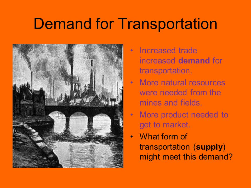 Demand for Transportation Increased trade increased demand for transportation. More natural resources were needed from the mines and fields. More prod