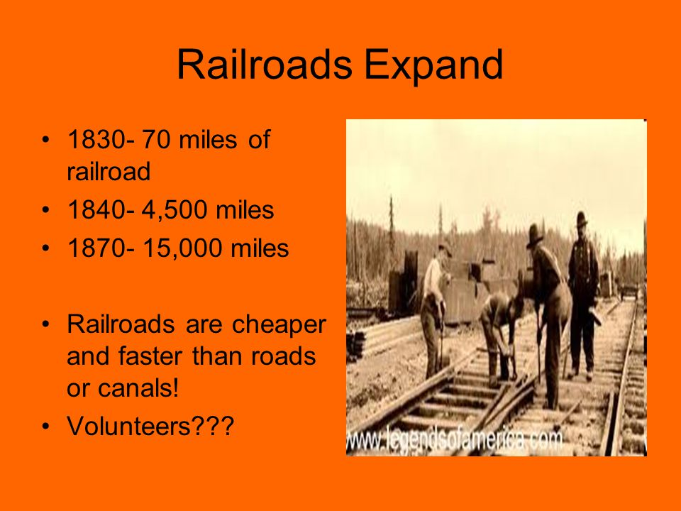 Railroads Expand 1830- 70 miles of railroad 1840- 4,500 miles 1870- 15,000 miles Railroads are cheaper and faster than roads or canals! Volunteers???