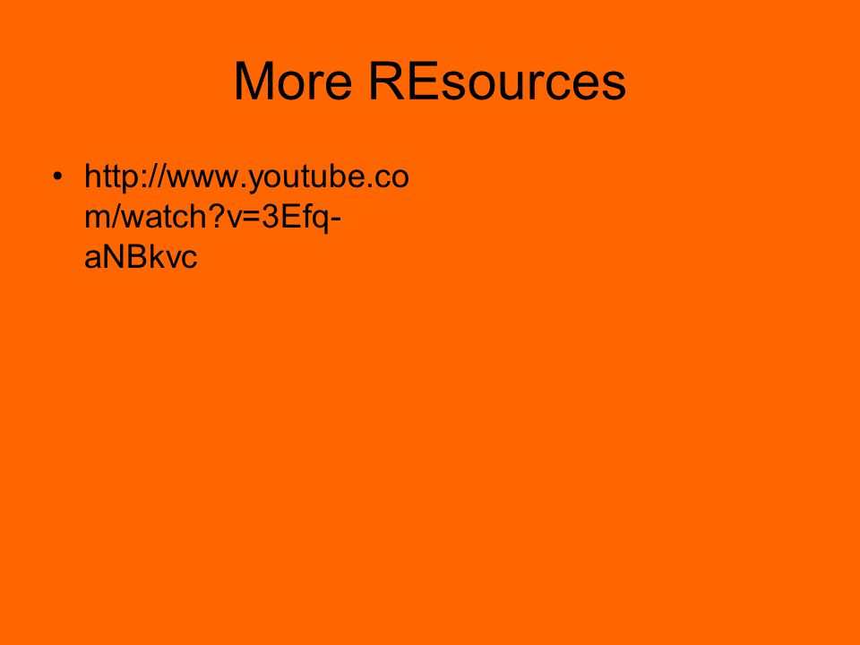 More REsources http://www.youtube.co m/watch?v=3Efq- aNBkvc