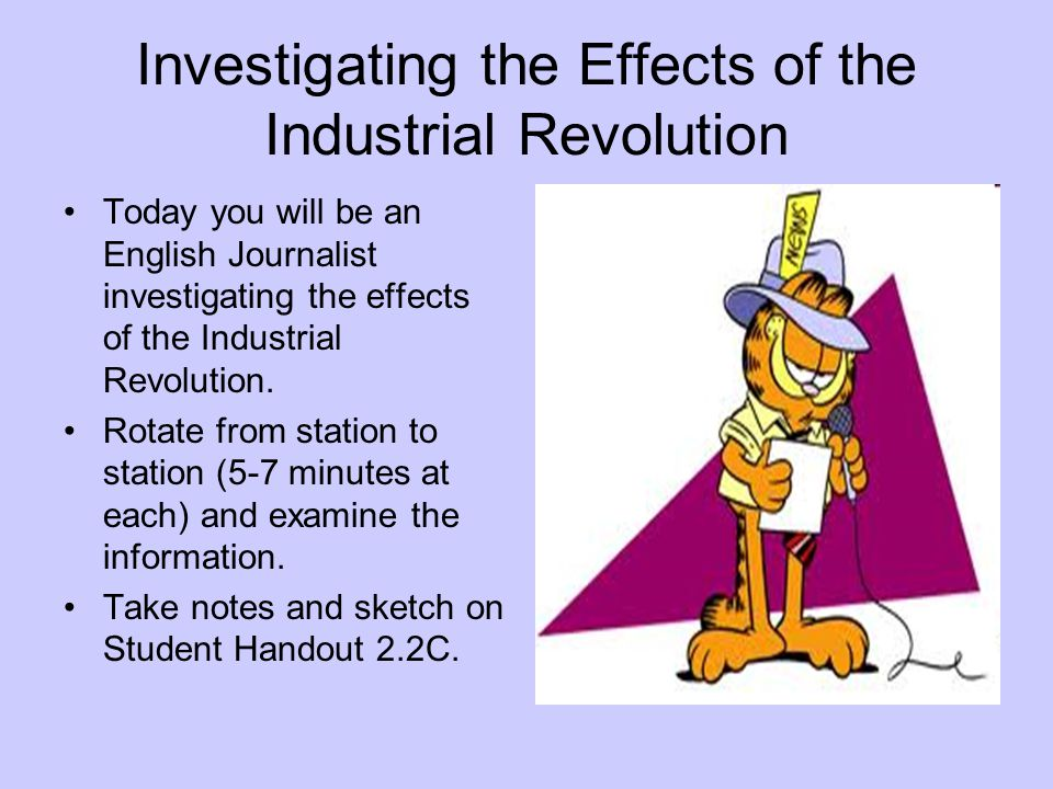 Investigating the Effects of the Industrial Revolution Today you will be an English Journalist investigating the effects of the Industrial Revolution.