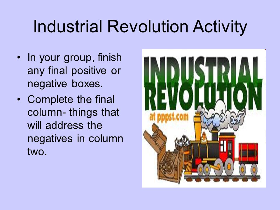 Industrial Revolution Activity In your group, finish any final positive or negative boxes. Complete the final column- things that will address the neg