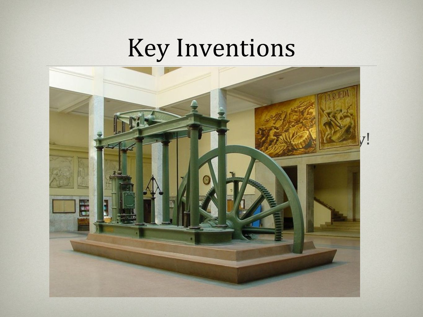 Key Inventions The Watt Steam Engine changes history! Built on earlier models of steam fired compression to propel pistons. This innovation was effici