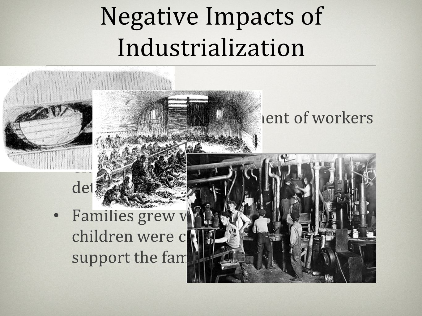 Negative Impacts of Industrialization Production soared, treatment of workers plummeted. Cities grew in size, living conditions deteriorated. Families