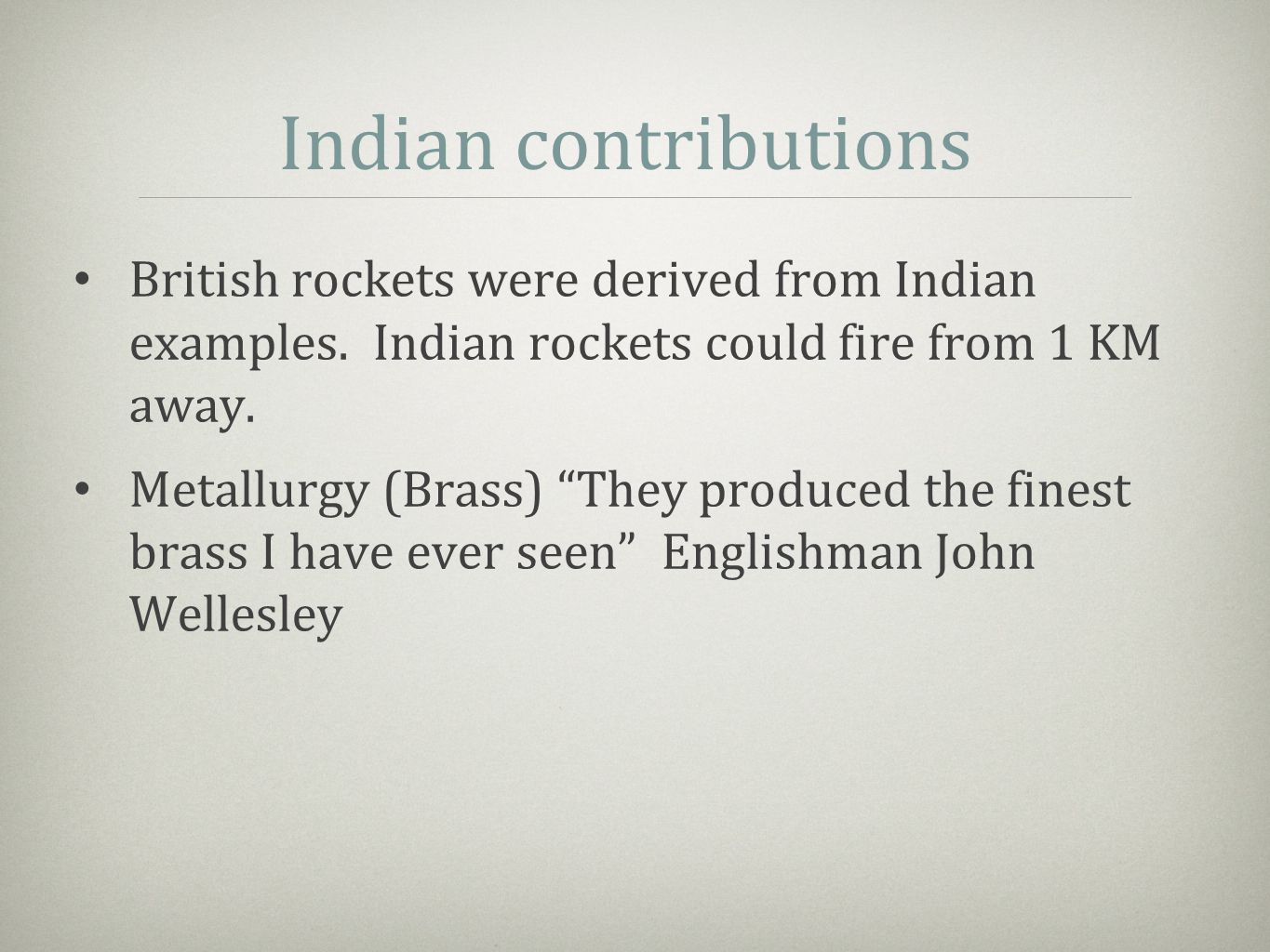 "Indian contributions British rockets were derived from Indian examples. Indian rockets could fire from 1 KM away. Metallurgy (Brass) ""They produced th"