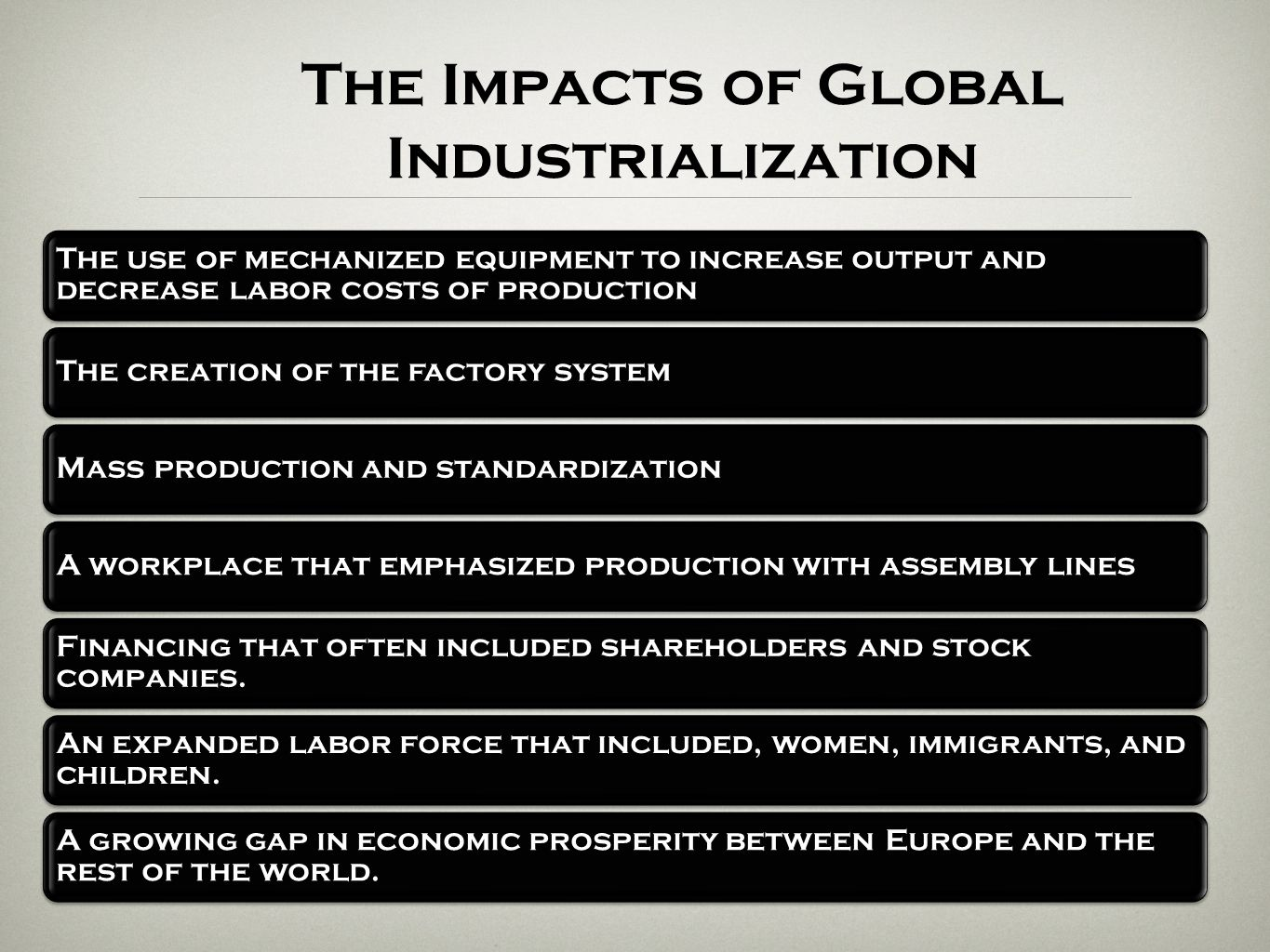 The Impacts of Global Industrialization The use of mechanized equipment to increase output and decrease labor costs of production The creation of the
