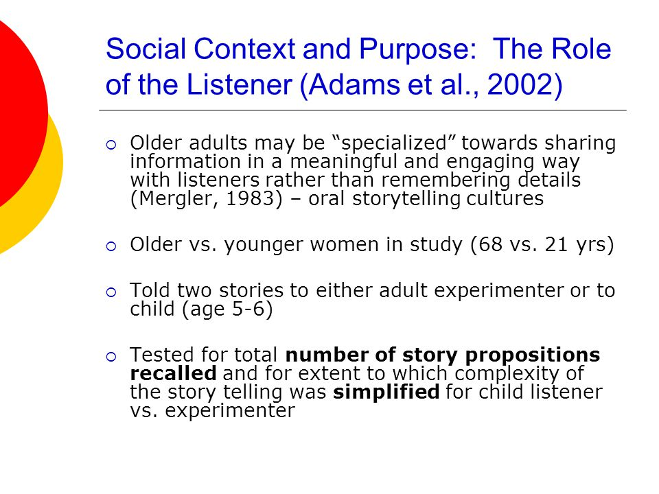 Social Context and Purpose: The Role of the Listener (Adams et al., 2002)  Older adults may be specialized towards sharing information in a meaningful and engaging way with listeners rather than remembering details (Mergler, 1983) – oral storytelling cultures  Older vs.