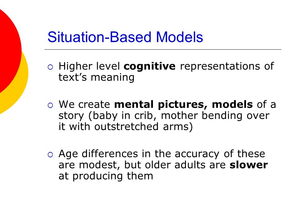 Situation-Based Models  Higher level cognitive representations of text's meaning  We create mental pictures, models of a story (baby in crib, mother bending over it with outstretched arms)  Age differences in the accuracy of these are modest, but older adults are slower at producing them